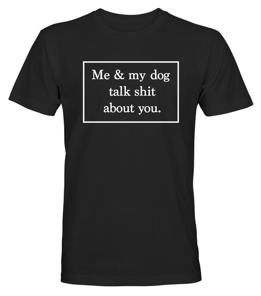 Me And My Dog Talk Shit About You - T-SHIRT - HERR