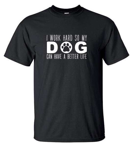 T-shirt - I Work Hard So My Dog Can Have A Better Life - HERR
